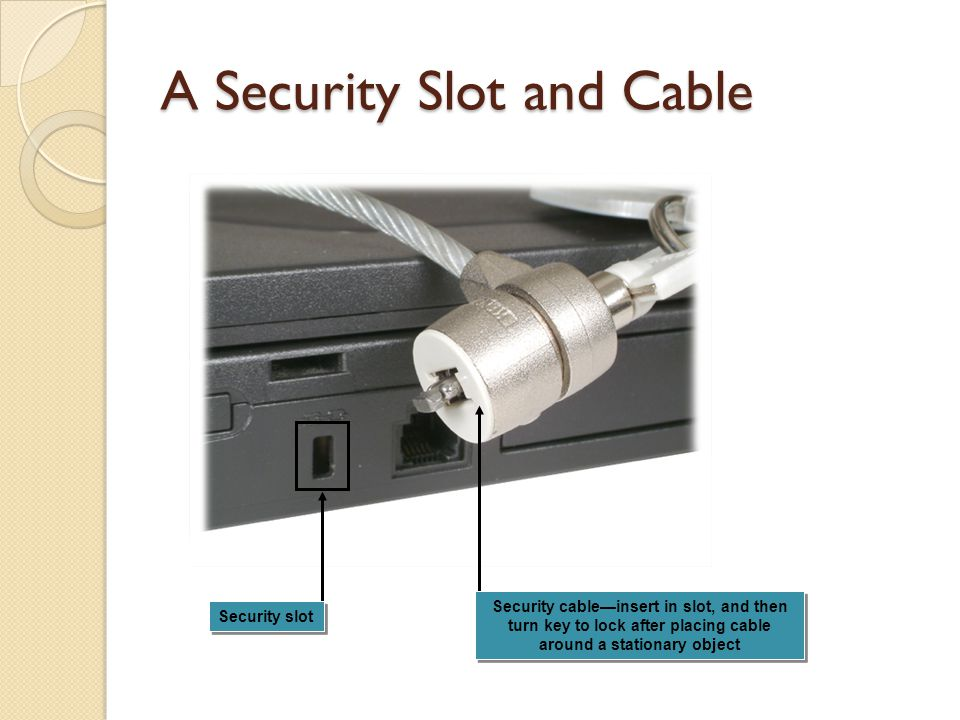 A Security Slot and Cable Security cableinsert in slot, and then turn key to lock after placing cable around a stationary object Security slot