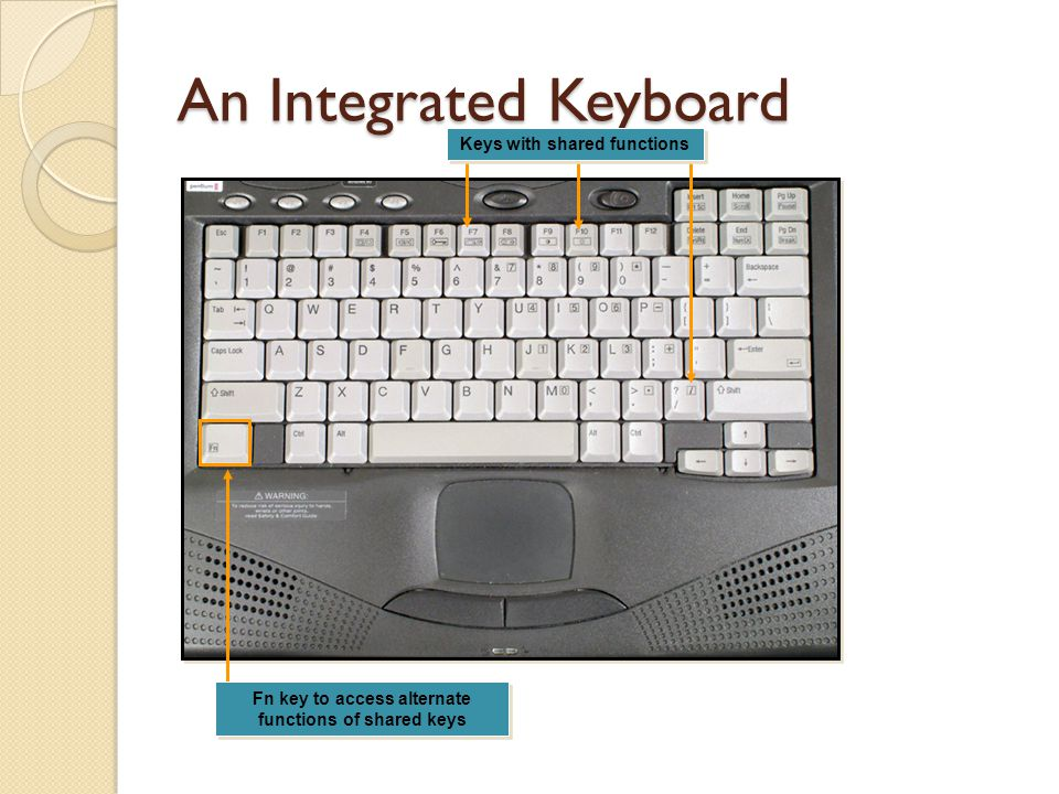 An Integrated Keyboard Fn key to access alternate functions of shared keys Keys with shared functions