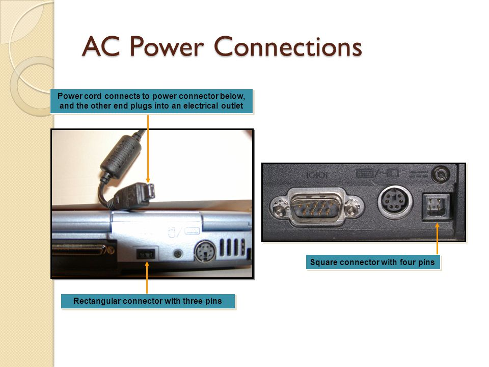 AC Power Connections Rectangular connector with three pins Power cord connects to power connector below, and the other end plugs into an electrical outlet Power cord connects to power connector below, and the other end plugs into an electrical outlet Square connector with four pins