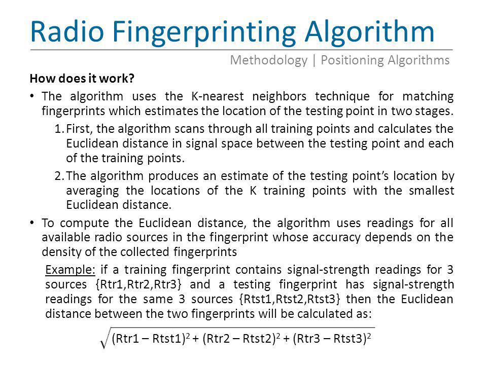 Radio Fingerprinting Algorithm How does it work? The algorithm uses the K-nearest neighbors technique for matching fingerprints which estimates the lo