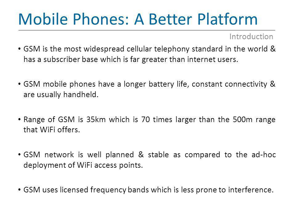 Mobile Phones: A Better Platform GSM is the most widespread cellular telephony standard in the world & has a subscriber base which is far greater than