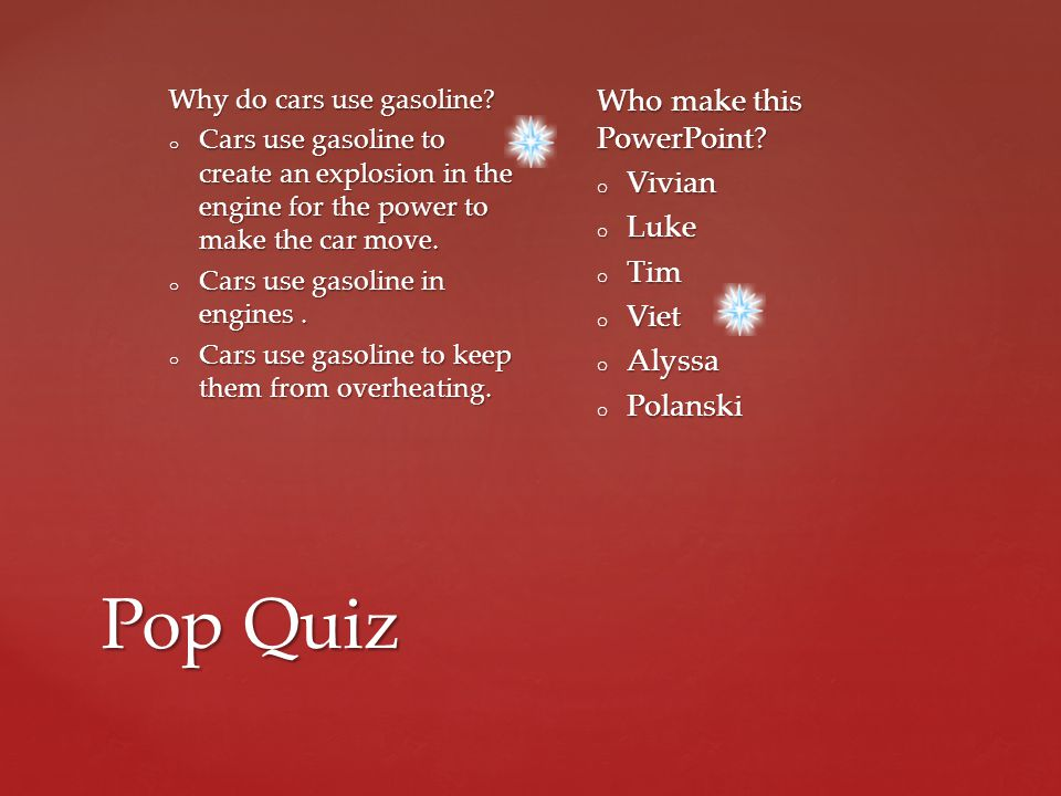 Pop Quiz Why do cars use gasoline? o Cars use gasoline to create an explosion in the engine for the power to make the car move. o Cars use gasoline in