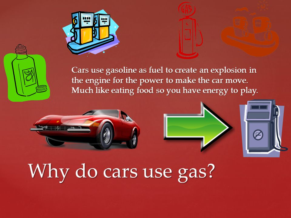 Cars use gasoline as fuel to create an explosion in the engine for the power to make the car move. Much like eating food so you have energy to play. W