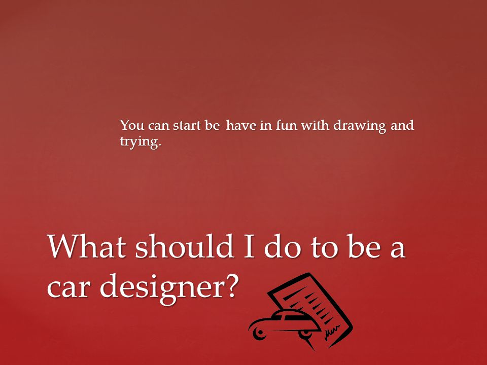 You can start be have in fun with drawing and trying. What should I do to be a car designer?