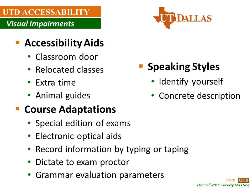 RNIX TDC Fall 2011 Faculty Meeting UTD ACCESSABILITY Visual Impairments Accessibility Aids Classroom door Relocated classes Extra time Animal guides C