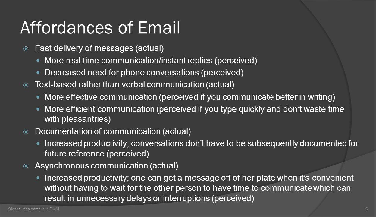 Affordances of Email Fast delivery of messages (actual) More real-time communication/instant replies (perceived) Decreased need for phone conversations (perceived) Text-based rather than verbal communication (actual) More effective communication (perceived if you communicate better in writing) More efficient communication (perceived if you type quickly and dont waste time with pleasantries) Documentation of communication (actual) Increased productivity; conversations dont have to be subsequently documented for future reference (perceived) Asynchronous communication (actual) Increased productivity; one can get a message off of her plate when its convenient without having to wait for the other person to have time to communicate which can result in unnecessary delays or interruptions (perceived) Kriesen: Assignment 1: FINAL16