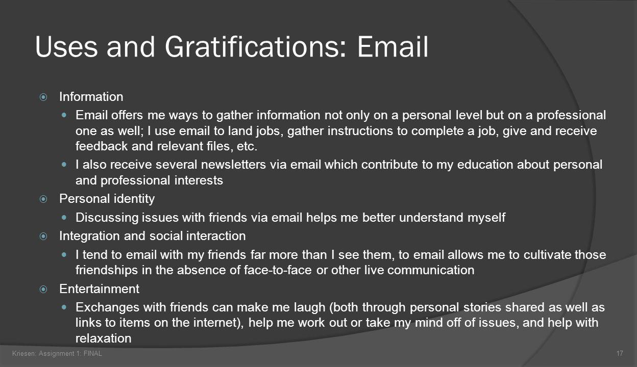 Uses and Gratifications: Email Kriesen: Assignment 1: FINAL17 Information Email offers me ways to gather information not only on a personal level but on a professional one as well; I use email to land jobs, gather instructions to complete a job, give and receive feedback and relevant files, etc.