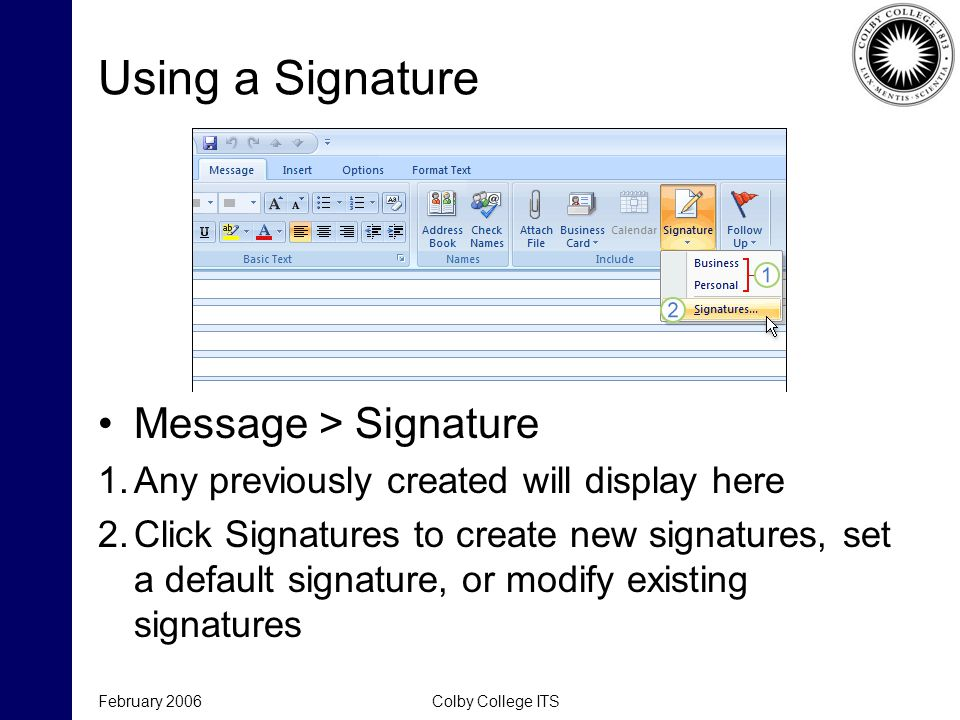 Using a Signature February 2006Colby College ITS Message > Signature 1.Any previously created will display here 2.Click Signatures to create new signatures, set a default signature, or modify existing signatures