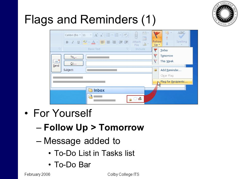 Flags and Reminders (1) For Yourself –Follow Up > Tomorrow –Message added to To-Do List in Tasks list To-Do Bar February 2006Colby College ITS