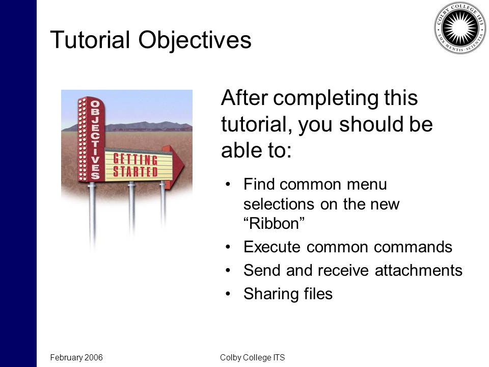 February 2006Colby College ITS Tutorial Objectives After completing this tutorial, you should be able to: Find common menu selections on the new Ribbon Execute common commands Send and receive attachments Sharing files
