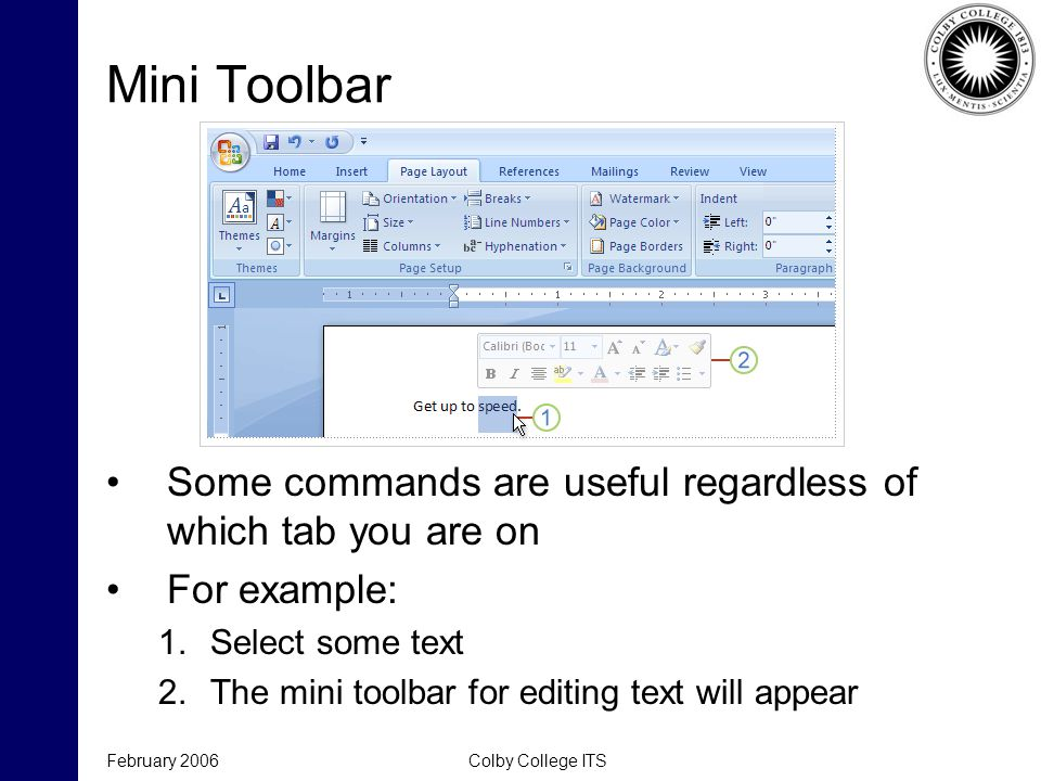 February 2006Colby College ITS Mini Toolbar Some commands are useful regardless of which tab you are on For example: 1.Select some text 2.The mini toolbar for editing text will appear