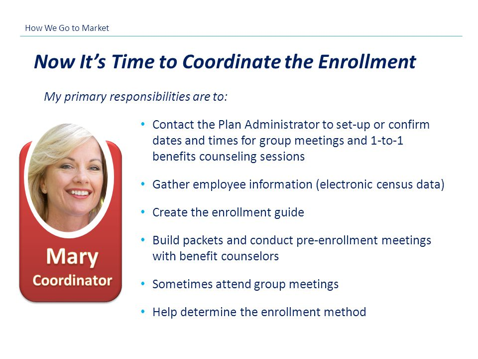 Now Its Time to Coordinate the Enrollment Contact the Plan Administrator to set-up or confirm dates and times for group meetings and 1-to-1 benefits c