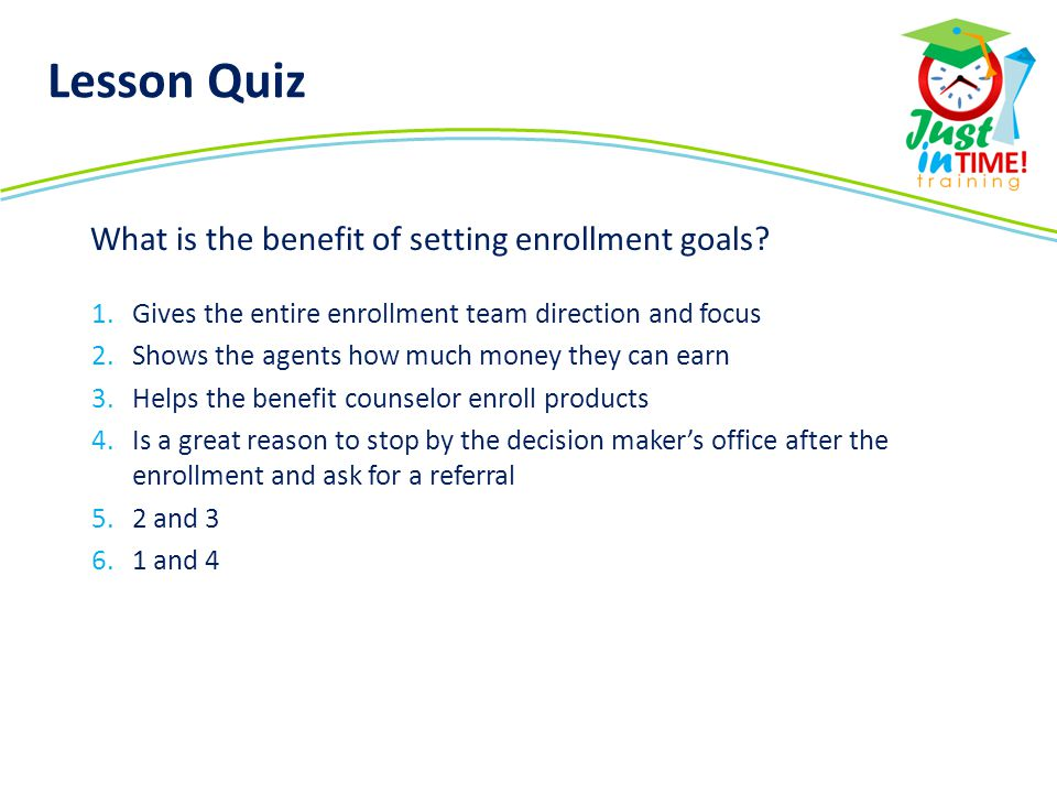 1.Gives the entire enrollment team direction and focus 2.Shows the agents how much money they can earn 3.Helps the benefit counselor enroll products 4