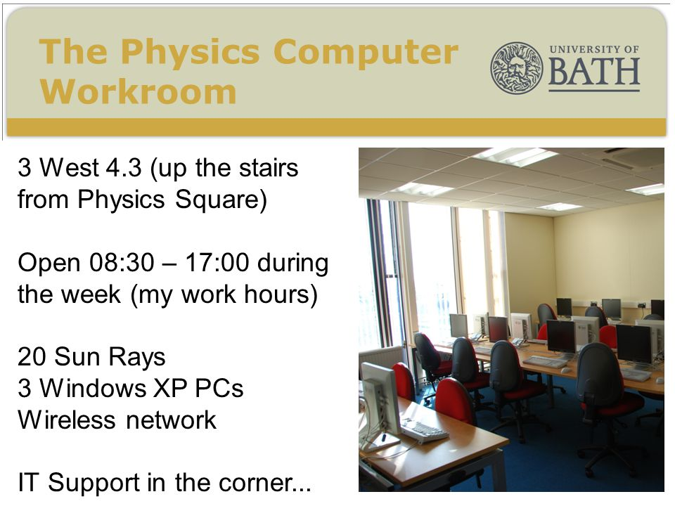 3 West 4.3 (up the stairs from Physics Square) Open 08:30 – 17:00 during the week (my work hours) 20 Sun Rays 3 Windows XP PCs Wireless network IT Support in the corner...
