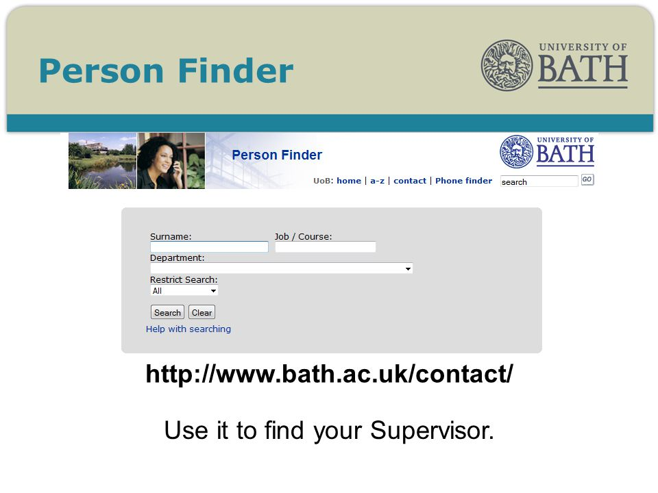 Person Finder http://www.bath.ac.uk/contact/ Use it to find your Supervisor.