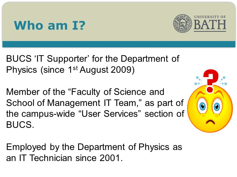 BUCS IT Supporter for the Department of Physics (since 1 st August 2009) Member of the Faculty of Science and School of Management IT Team, as part of the campus-wide User Services section of BUCS.