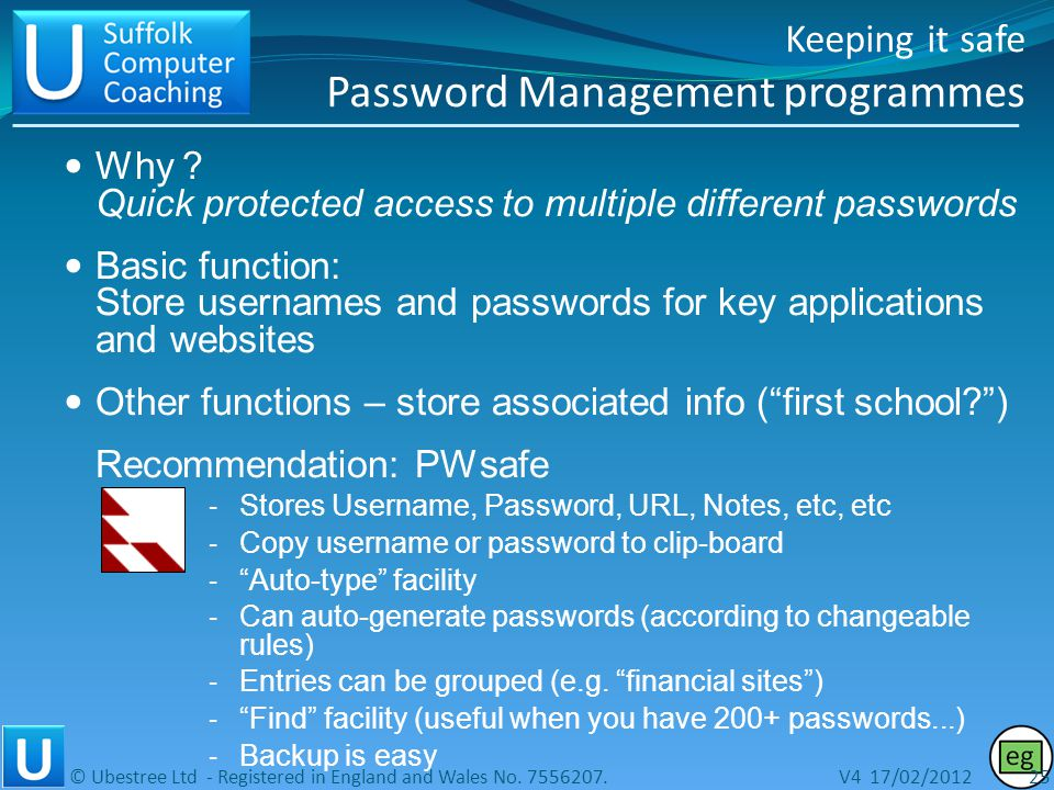 Keeping it safe Password management Dont use obvious passwords..please… Standard minimum recommendation: o At least 8 random characters, o both letters and numbers, o both upper and lower case Use different passwords for different sites.