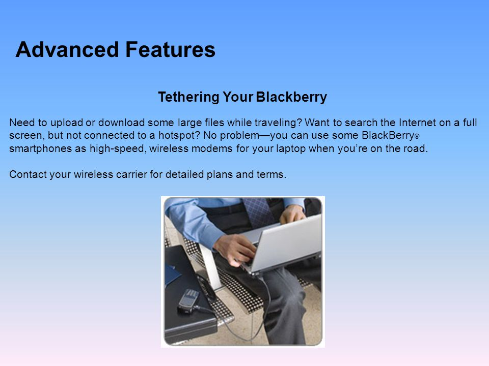 Advanced Features Tethering Your Blackberry Need to upload or download some large files while traveling.