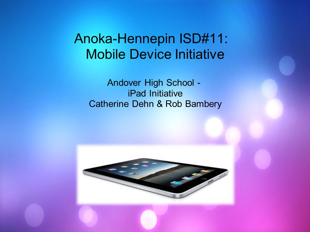 Anoka-Hennepin ISD#11: Mobile Device Initiative Andover High School - iPad Initiative Catherine Dehn & Rob Bambery