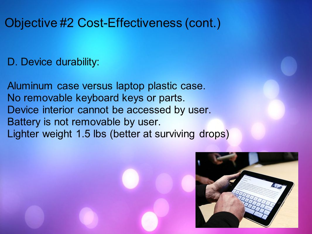 D. Device durability: Aluminum case versus laptop plastic case. No removable keyboard keys or parts. Device interior cannot be accessed by user. Batte