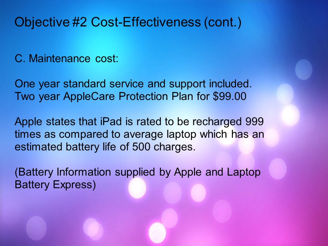 C. Maintenance cost: One year standard service and support included. Two year AppleCare Protection Plan for $99.00 Apple states that iPad is rated to