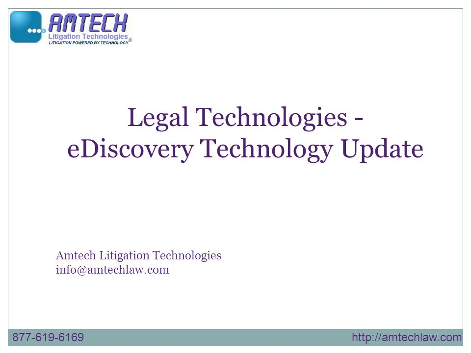 877-619-6169 http://amtechlaw.com Legal Technologies - eDiscovery Technology Update Amtech Litigation Technologies info@amtechlaw.com