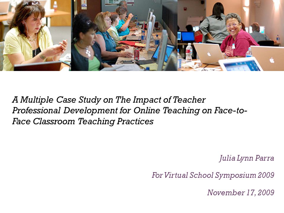 A Multiple Case Study on The Impact of Teacher Professional Development for Online Teaching on Face-to- Face Classroom Teaching Practices Julia Lynn Parra For Virtual School Symposium 2009 November 17, 2009