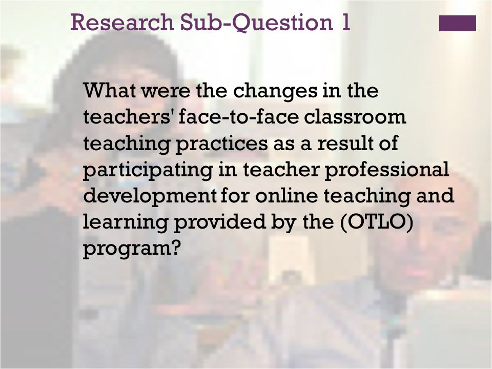 Research Sub-Question 1 What were the changes in the teachers face-to-face classroom teaching practices as a result of participating in teacher professional development for online teaching and learning provided by the (OTLO) program?