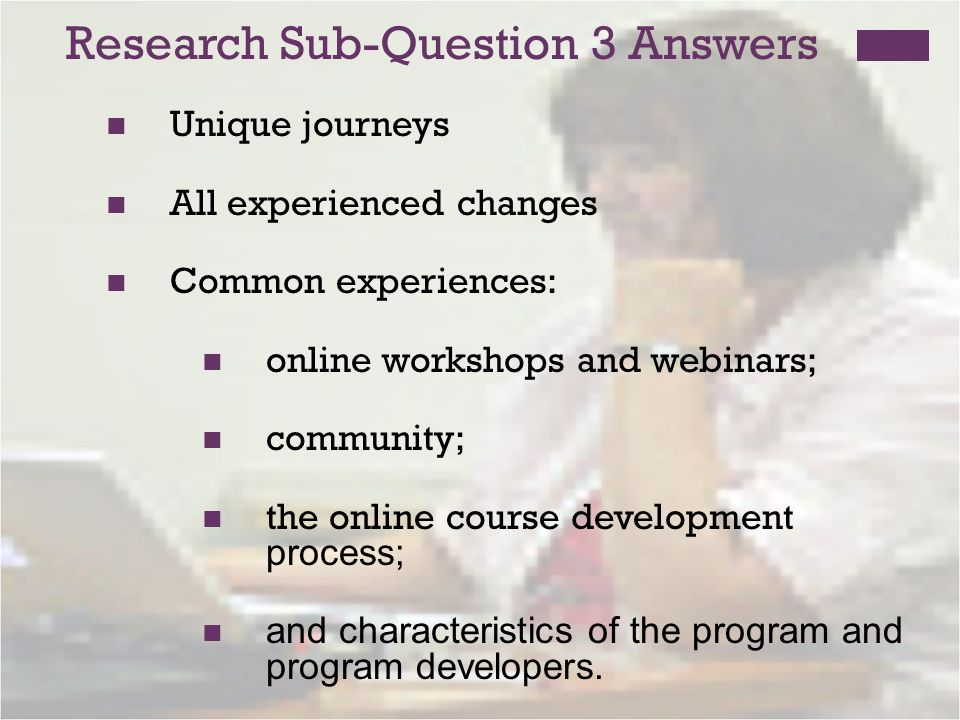 Research Sub-Question 3 Answers Unique journeys All experienced changes Common experiences: online workshops and webinars; community; the online course development process; and characteristics of the program and program developers.