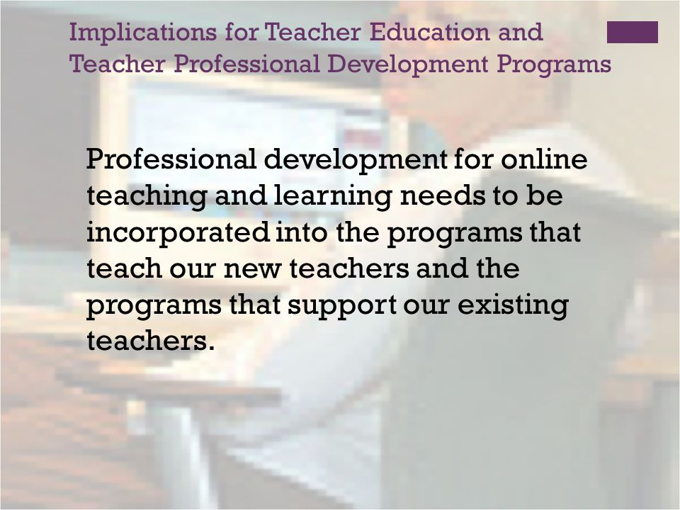 Implications for Teacher Education and Teacher Professional Development Programs Professional development for online teaching and learning needs to be incorporated into the programs that teach our new teachers and the programs that support our existing teachers.