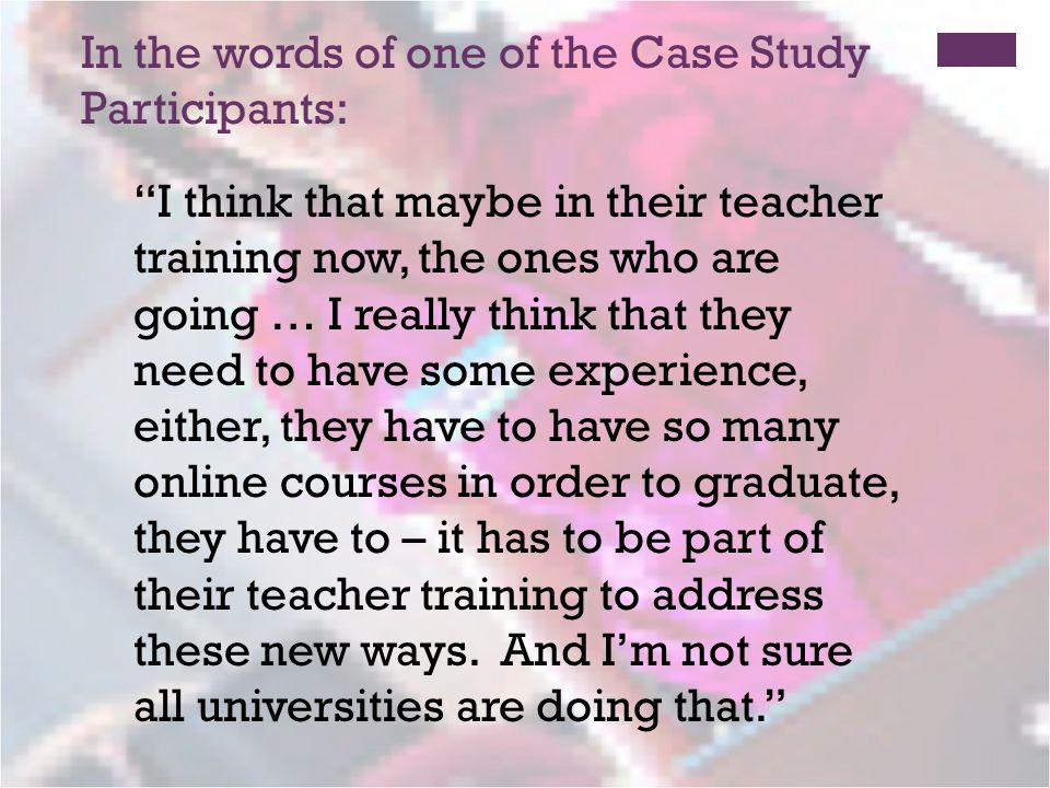 In the words of one of the Case Study Participants: I think that maybe in their teacher training now, the ones who are going … I really think that they need to have some experience, either, they have to have so many online courses in order to graduate, they have to – it has to be part of their teacher training to address these new ways.