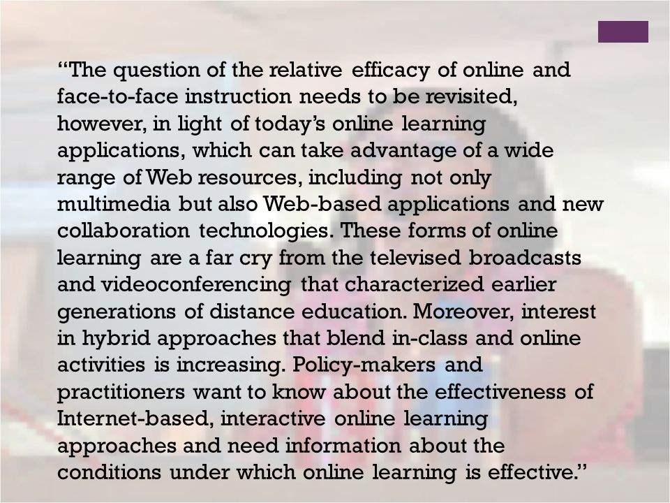 The question of the relative efficacy of online and face-to-face instruction needs to be revisited, however, in light of todays online learning applications, which can take advantage of a wide range of Web resources, including not only multimedia but also Web-based applications and new collaboration technologies.