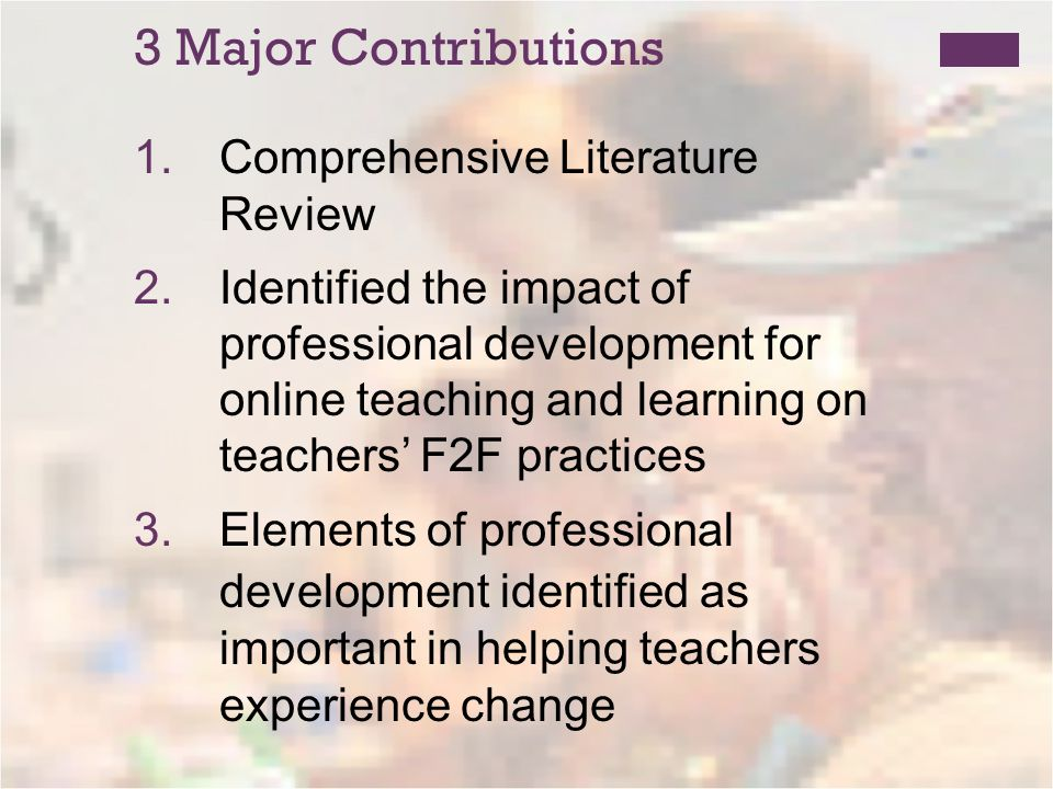 3 Major Contributions 1.Comprehensive Literature Review 2.Identified the impact of professional development for online teaching and learning on teachers F2F practices 3.Elements of professional development identified as important in helping teachers experience change
