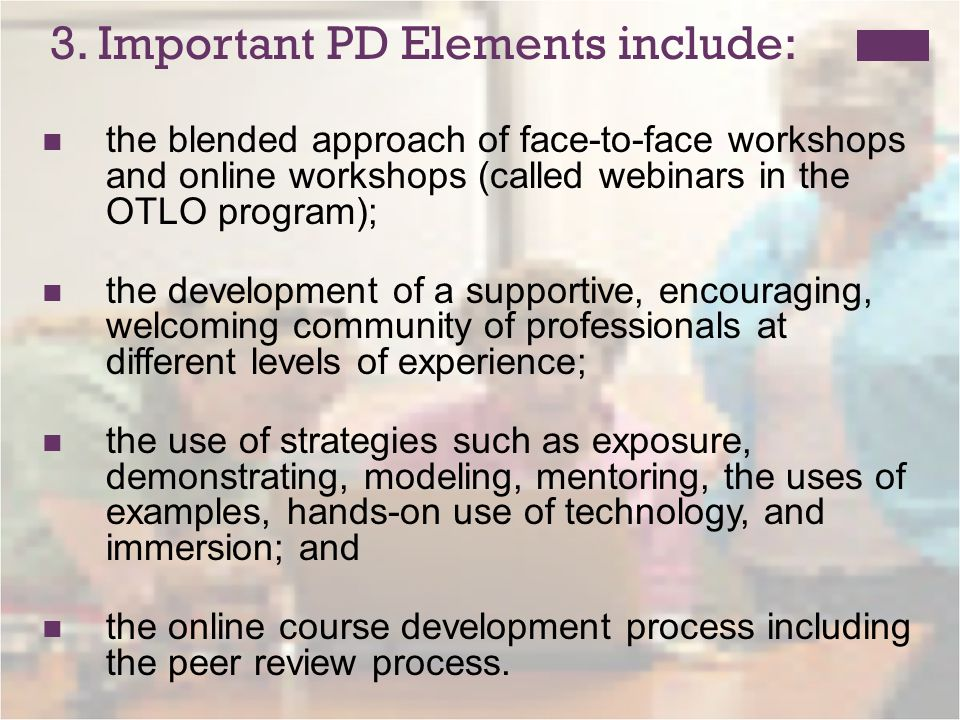 3. Important PD Elements include: the blended approach of face-to-face workshops and online workshops (called webinars in the OTLO program); the devel