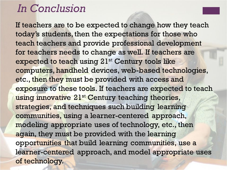 In Conclusion If teachers are to be expected to change how they teach todays students, then the expectations for those who teach teachers and provide professional development for teachers needs to change as well.