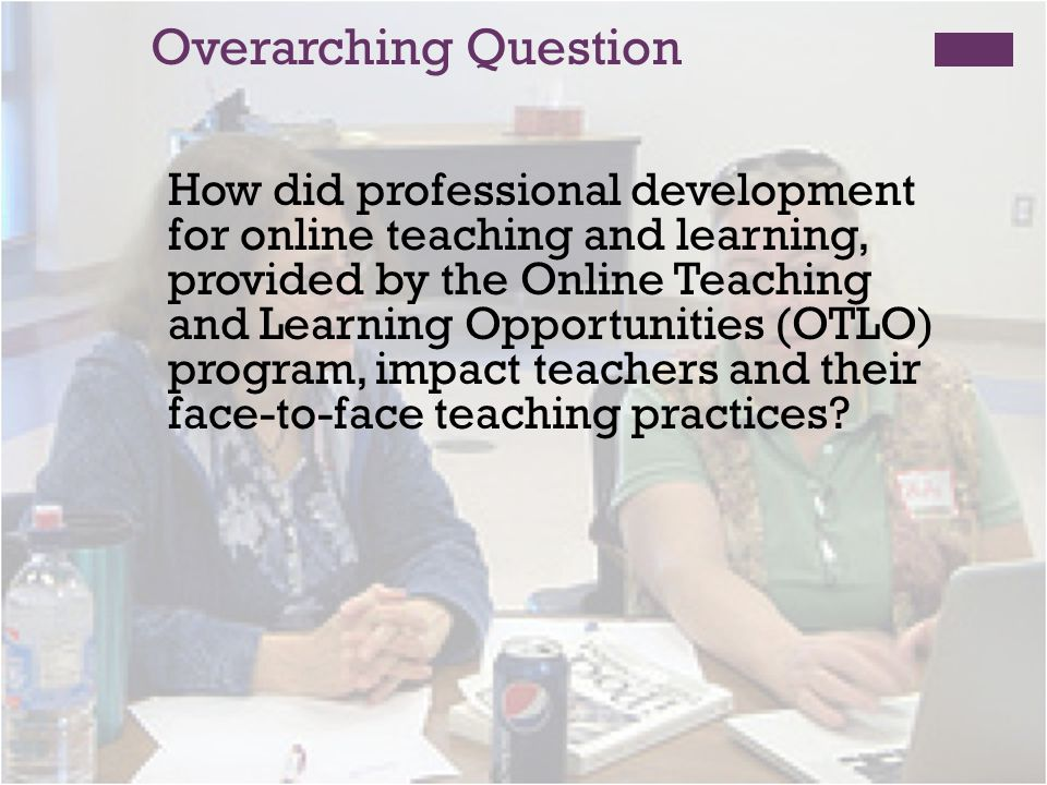 Overarching Question How did professional development for online teaching and learning, provided by the Online Teaching and Learning Opportunities (OTLO) program, impact teachers and their face-to-face teaching practices?
