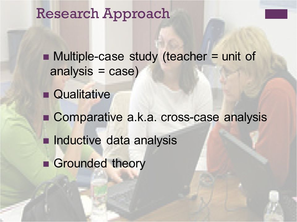 Research Approach Multiple-case study (teacher = unit of analysis = case) Qualitative Comparative a.k.a.