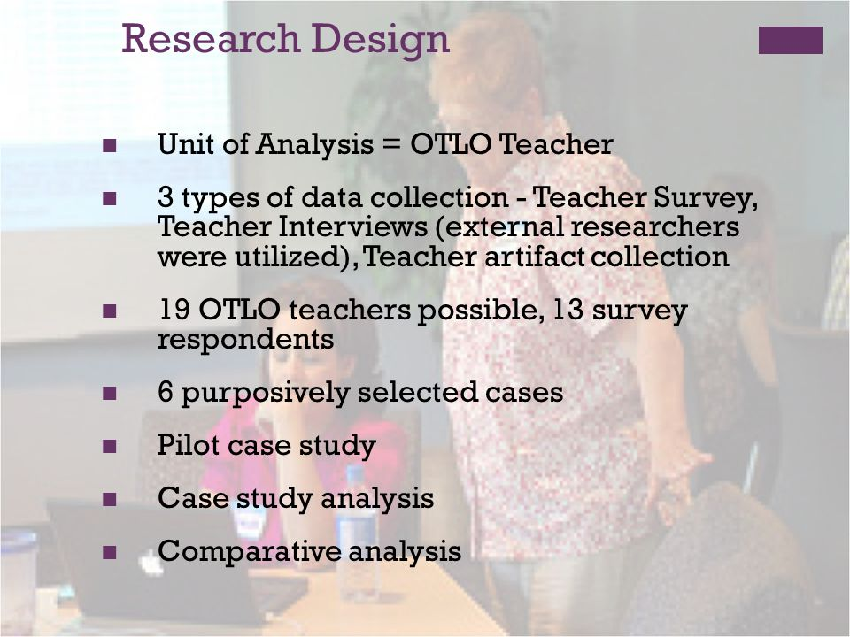 Research Design Unit of Analysis = OTLO Teacher 3 types of data collection - Teacher Survey, Teacher Interviews (external researchers were utilized), Teacher artifact collection 19 OTLO teachers possible, 13 survey respondents 6 purposively selected cases Pilot case study Case study analysis Comparative analysis