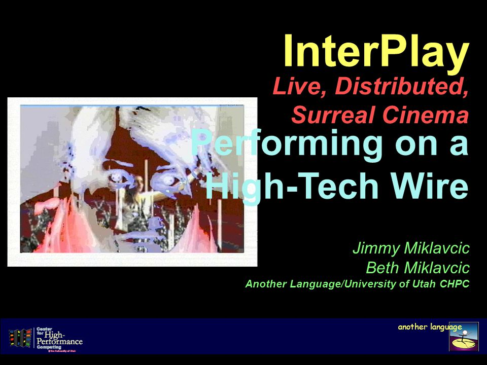 InterPlay Live, Distributed, Surreal Cinema another language Jimmy Miklavcic Beth Miklavcic Another Language/University of Utah CHPC Performing on a High-Tech Wire