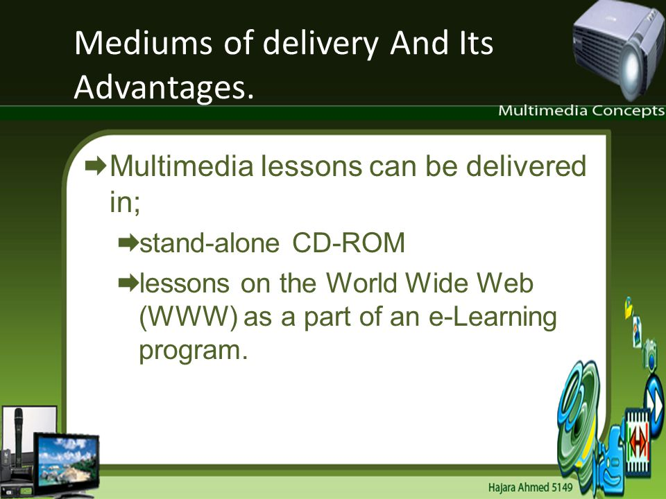 Mediums of delivery And Its Advantages. Multimedia lessons can be delivered in; stand-alone CD-ROM lessons on the World Wide Web (WWW) as a part of an