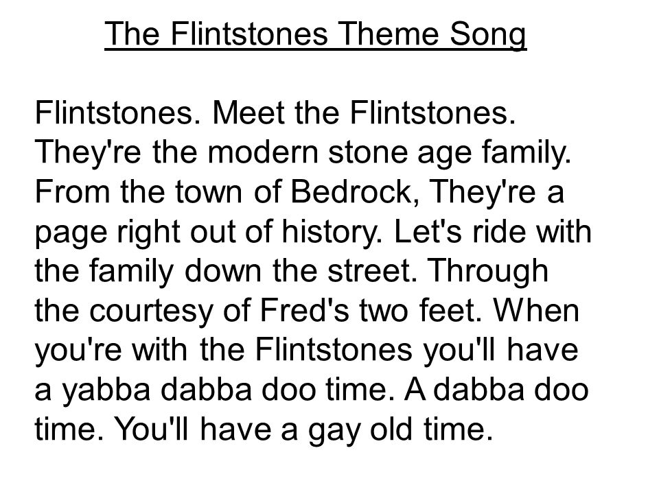 The Flintstones Theme Song Flintstones. Meet the Flintstones. They're the modern stone age family. From the town of Bedrock, They're a page right out