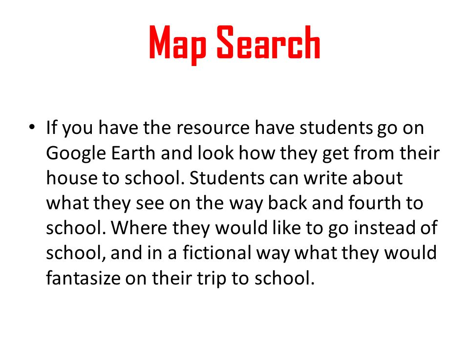 Map Search If you have the resource have students go on Google Earth and look how they get from their house to school. Students can write about what t