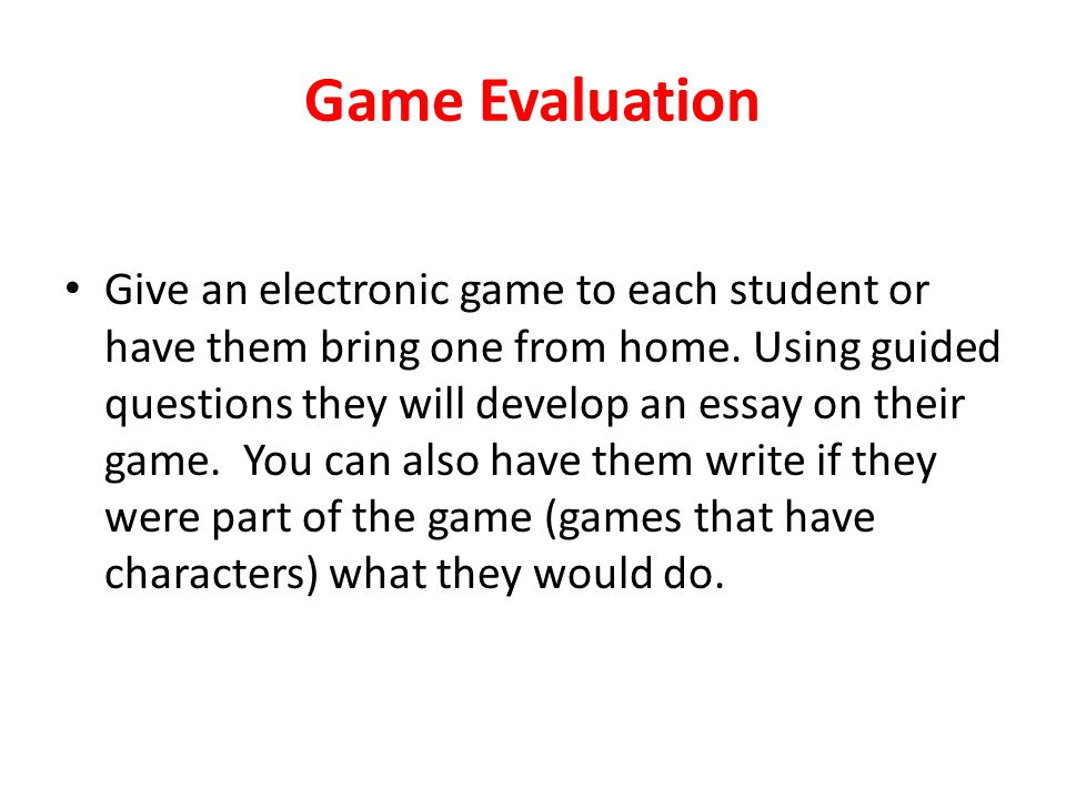Game Evaluation Give an electronic game to each student or have them bring one from home. Using guided questions they will develop an essay on their g