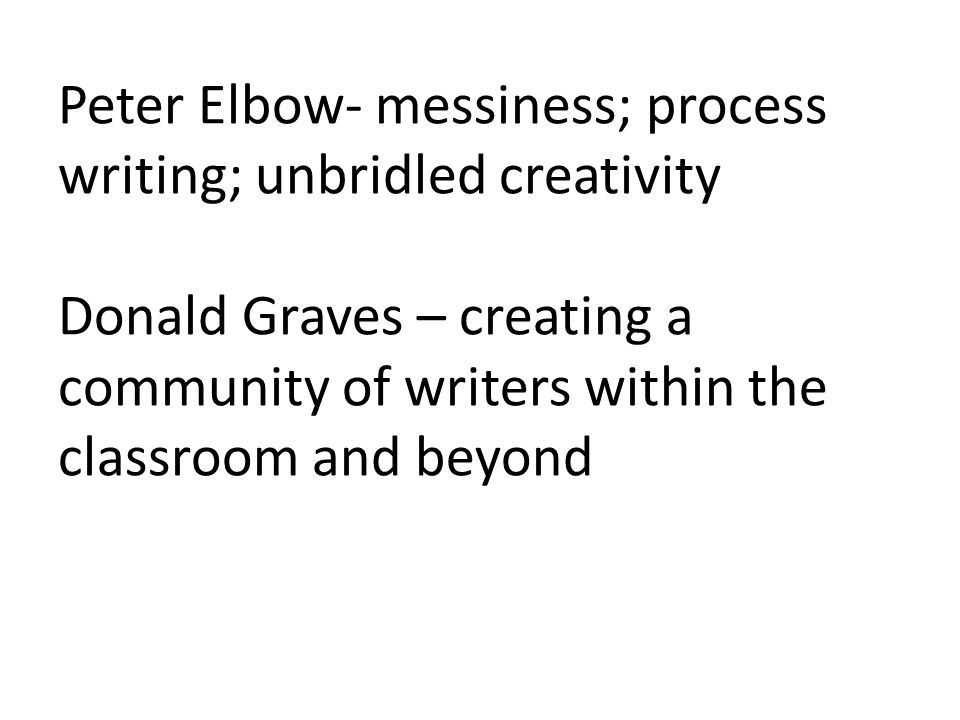 Peter Elbow- messiness; process writing; unbridled creativity Donald Graves – creating a community of writers within the classroom and beyond