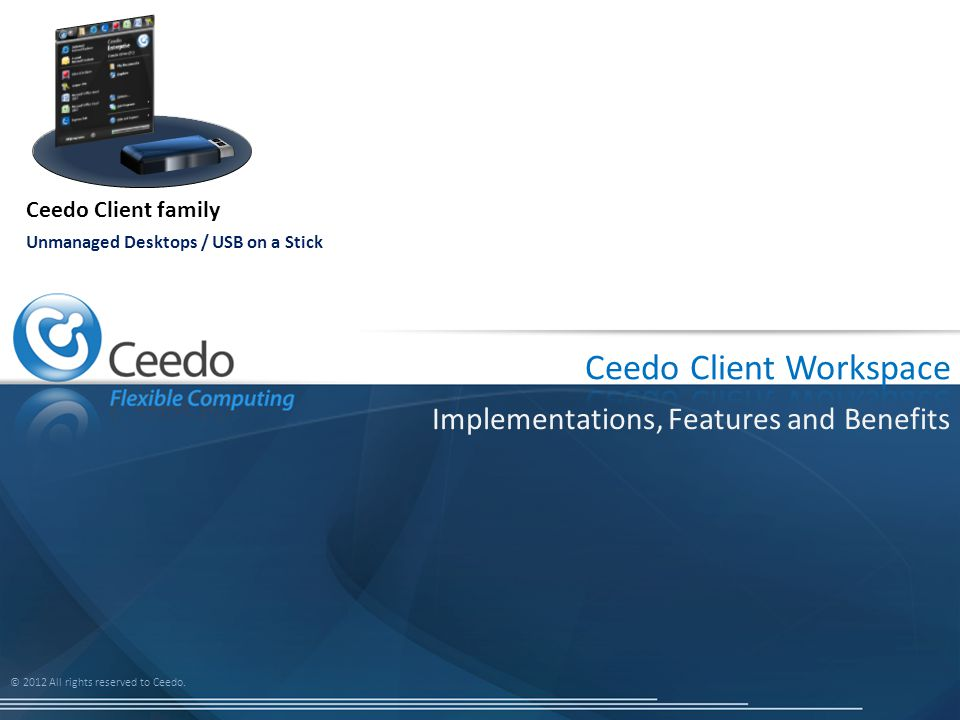 © 2012 All rights reserved to Ceedo. Implementations, Features and Benefits Ceedo Client family Unmanaged Desktops / USB on a Stick