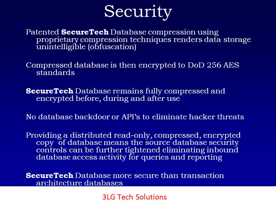 3LG SecureTech Security Patented SecureTech Database compression using proprietary compression techniques renders data storage unintelligible (obfuscation) Compressed database is then encrypted to DoD 256 AES standards SecureTech Database remains fully compressed and encrypted before, during and after use No database backdoor or APIs to eliminate hacker threats Providing a distributed read-only, compressed, encrypted copy of database means the source database security controls can be further tightened eliminating inbound database access activity for queries and reporting SecureTech Database more secure than transaction architecture databases