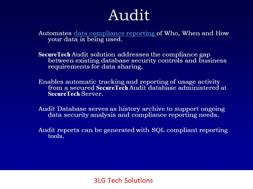 3LG SecureTech Audit Automates data compliance reporting of Who, When and How your data is being used.data compliance reporting SecureTech Audit solution addresses the compliance gap between existing database security controls and business requirements for data sharing.