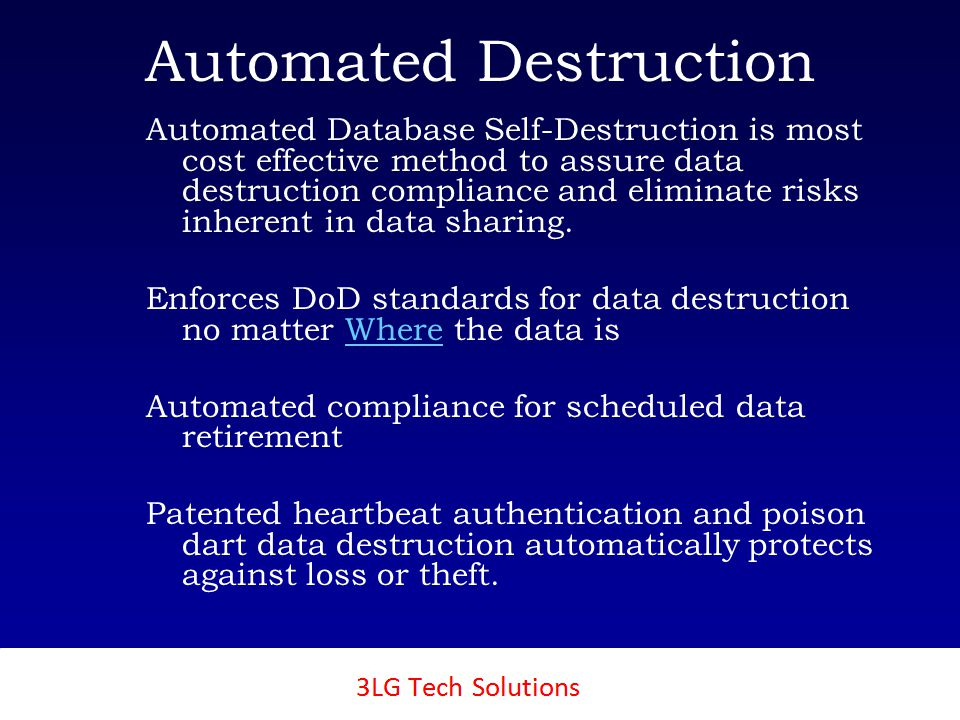3LG SecureTech Automated Destruction Automated Database Self-Destruction is most cost effective method to assure data destruction compliance and eliminate risks inherent in data sharing.