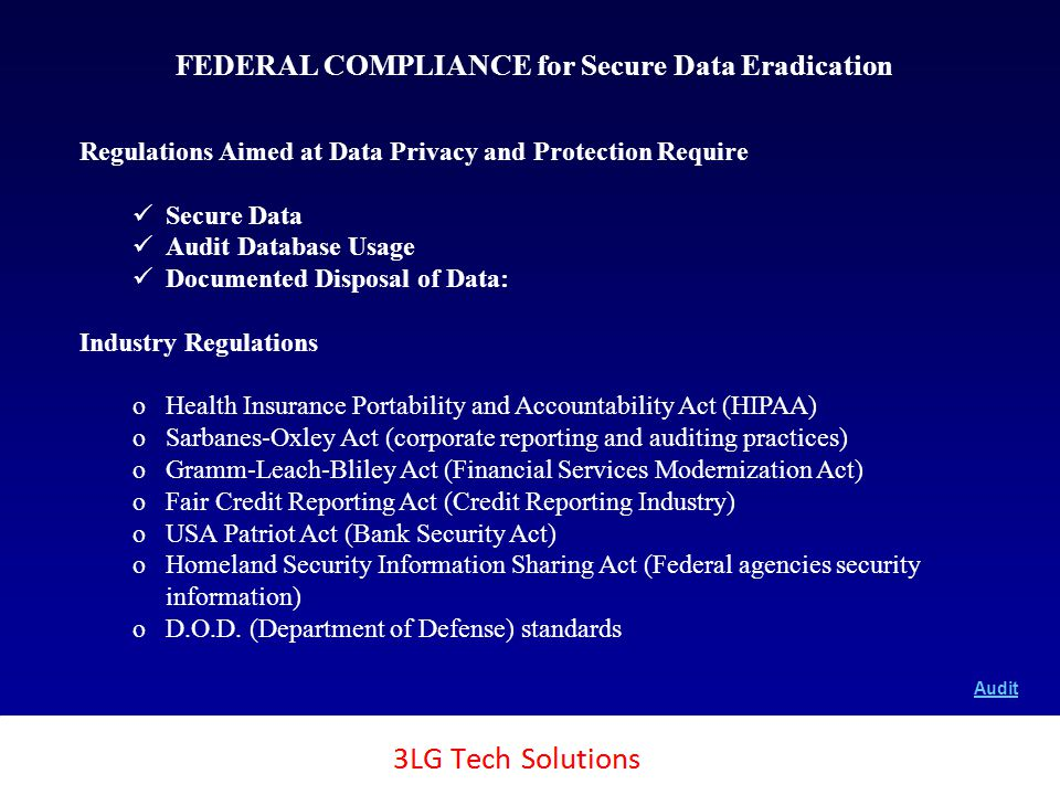 3LG SecureTech 20 FEDERAL COMPLIANCE for Secure Data Eradication Copyright SecureTech2, Inc., 2011 Regulations Aimed at Data Privacy and Protection Require Secure Data Audit Database Usage Documented Disposal of Data: Industry Regulations oHealth Insurance Portability and Accountability Act (HIPAA) oSarbanes-Oxley Act (corporate reporting and auditing practices) oGramm-Leach-Bliley Act (Financial Services Modernization Act) oFair Credit Reporting Act (Credit Reporting Industry) oUSA Patriot Act (Bank Security Act) oHomeland Security Information Sharing Act (Federal agencies security information) oD.O.D.