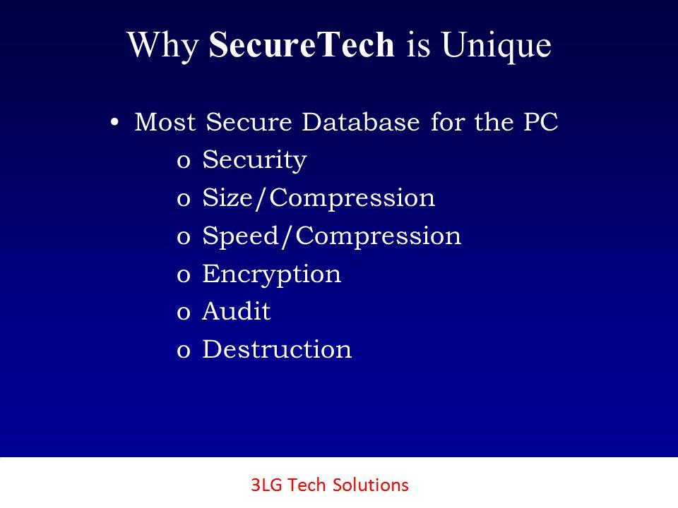 3LG SecureTech Why SecureTech is Unique Most Secure Database for the PC o o Security o o Size/Compression o o Speed/Compression o o Encryption o o Audit o o Destruction
